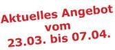 Aktuelles Angebot vom 23.03. bis 07.04.2009